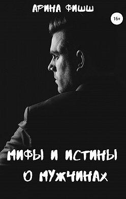 Арина Фишш - Мифы и истины о мужчинах