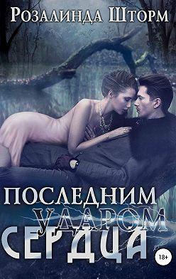 Розалинда Шторм - Последним ударом сердца