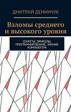Дмитрий Деминчук - Взломы среднего ивысокого уровня. Секреты, приколы, программирование, знание компьютера