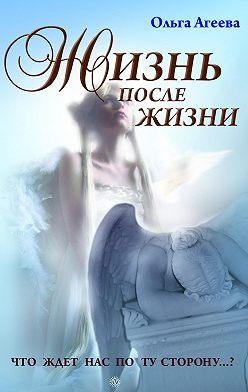 Ольга Агеева - Жизнь после жизни. Что ждет нас по ту сторону?