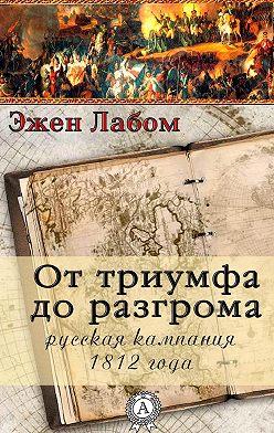 Эжен Лабом - От триумфа до разгрома. Русская кампания 1812-го года