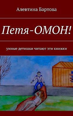 Алевтина Бартова - Петя-ОМОН! Умные детишки читают эти книжки