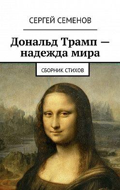 Сергей Семенов - Дональд Трамп– надеждамира. Сборник стихов