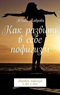 Юлия Лаврова - Как развить всебе пофигизм. Здоровый пофигизм и всё о нём