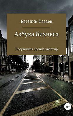 Евгений Казаев - Азбука бизнеса. Посуточная аренда квартир