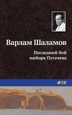 Варлам Шаламов - Последний бой майора Пугачева