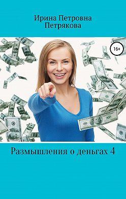 Ирина Петрякова - Размышления о деньгах 4