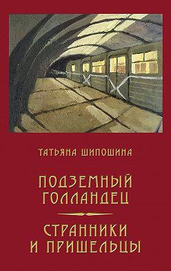 Татьяна Шипошина - Подземный Голландец. Странники и пришельцы (сборник)