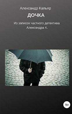 Александр Капьяр - Дочка (из записок частного детектива Александра К.)