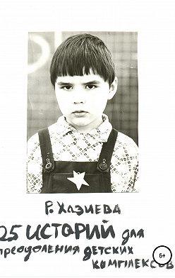 Роза Хазиева - 25 историй для преодоления детских комплексов