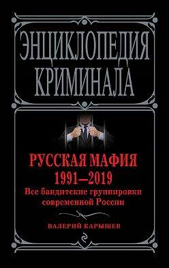 Валерий Карышев - Русская мафия 1991—2019. Все бандитские группировки современной России