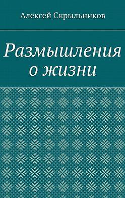 Алексей Скрыльников - Размышления ожизни