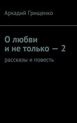 Аркадий Грищенко - Олюбви инетолько–2. Рассказы иповесть