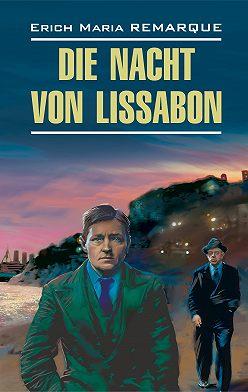 Эрих Мария Ремарк - Die Nacht von Lissabon / Ночь в Лиссабоне. Книга для чтения на немецком языке