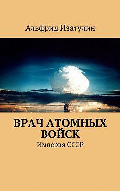 Альфрид Изатулин - Врач атомных войск. В Министерстве среднего машиностроения (атомная промышленность) была своя медицина, в т. ч. военная