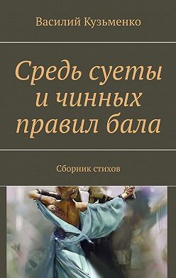Василий Кузьменко - Средь суеты и чинных правил бала. Сборник стихов