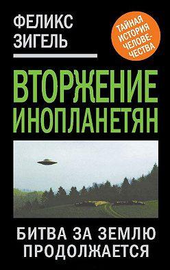 Феликс Зигель - Вторжение инопланетян. Битва за Землю продолжается