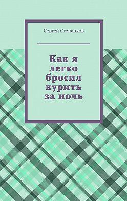 Сергей Степанков - Как я легко бросил курить заночь