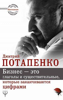 Дмитрий Потапенко - Бизнес – это глаголы и существительные, которые заканчиваются цифрами
