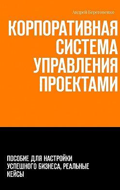 Андрей Береговенко - Корпоративная система управления проектами. Пособие для настройки успешного бизнеса, реальные кейсы