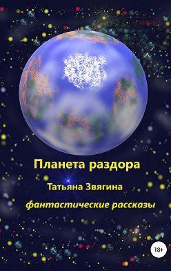Татьяна Звягина - Планета раздора