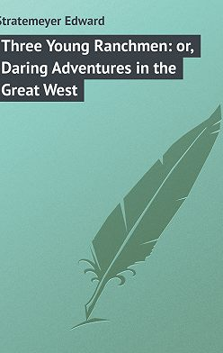 Edward Stratemeyer - Three Young Ranchmen: or, Daring Adventures in the Great West