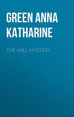 Анна Грин - The Mill Mystery