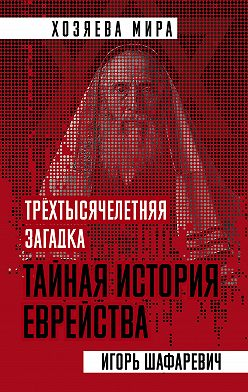 Игорь Шафаревич - Трехтысячелетняя загадка. Тайная история еврейства