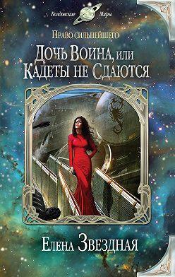 Елена Звездная - Дочь воина, или Кадеты не сдаются