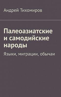 Андрей Тихомиров - Палеоазиатские и самодийские народы. Языки, миграции, обычаи