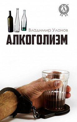 Владимир Уланов - Алкоголизм
