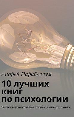 Андрей Парабеллум - 10лучших книг попсихологии. Тренинги стоимостью$500вподарок каждому читателю