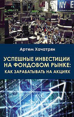 Артем Хачатрян - Успешные инвестиции на фондовом рынке: как зарабатывать на акциях