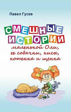 Павел Гусев - Смешные истории маленькой Оли и ее собачки, кисы, котенка и щенка