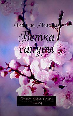 Людмила Малецкая - Ветка сакуры. Стихи, проза, танка ихокку