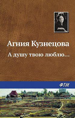 Агния Кузнецова (Маркова) - А душу твою люблю…