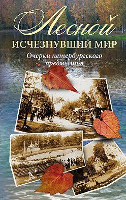 Коллектив авторов - Лесной: исчезнувший мир. Очерки петербургского предместья