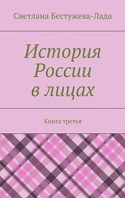 Светлана Бестужева-Лада - История России влицах. Книга третья