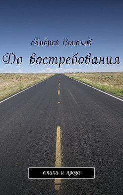 Андрей Соколов - Довостребования. Стихи ипроза