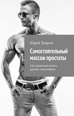 Юрий Лавров - Самостоятельный массаж простаты. Как правильно делать руками, массажёром