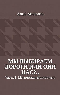 Анна Анакина - Мы выбираем дороги или они нас?.. Часть 1. Магическая фантастика