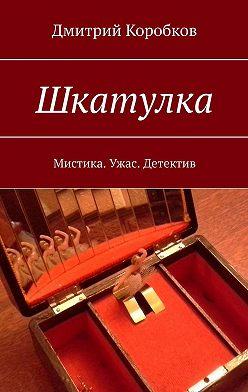 Дмитрий Коробков - Шкатулка. Мистика. Ужас. Детектив
