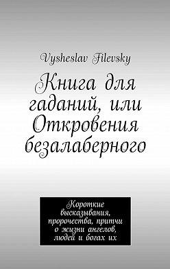 Vysheslav Filevsky - Книга для гаданий, или Откровения безалаберного. Короткие высказывания, пророчества, притчи о жизни ангелов, людей и богах их