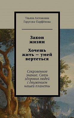 Ульяна Гарусова-Парфёнова - Закон жизни Хочешь жить– умей вертеться. Сокровенное знание. Связь здоровья людей с движением нашей планеты