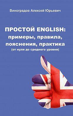 Алексей Виноградов - Простой English: примеры, правила, пояснения, практика. Отнуля досреднего уровня