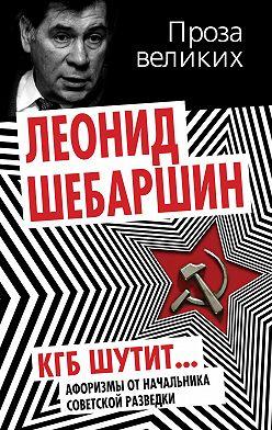 Леонид Шебаршин - КГБ шутит. Афоризмы от начальника советской разведки