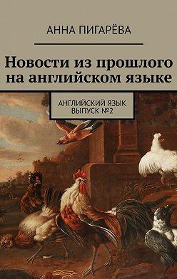 Анна Пигарёва - Новости изпрошлого наанглийском языке. Английский язык. Выпуск№2