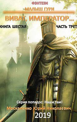 Юрий Москаленко - Малыш Гури. Книга шестая. Часть третья. Виват, император…
