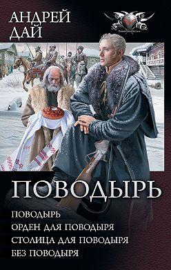 Андрей Дай - Поводырь: Поводырь. Орден для поводыря. Столица для поводыря. Без поводыря (сборник)