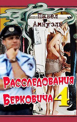 Павел Амнуэль - Расследования Берковича 4 (сборник)